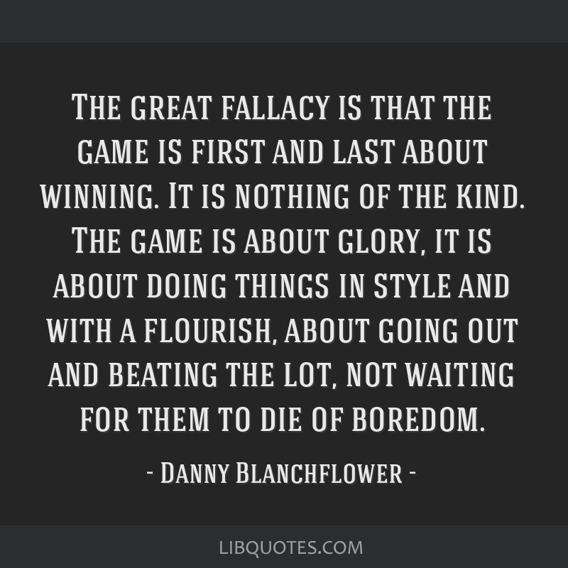 The great fallacy is that the game is first and last about winning. It is nothing of the kind. The game is about glory, it is about doing things in...