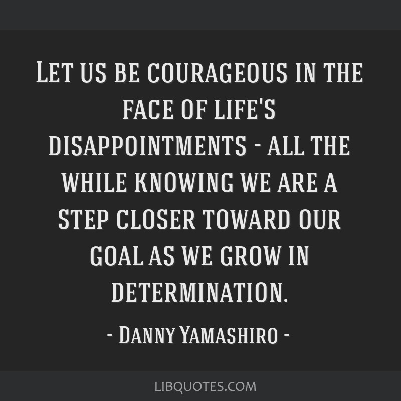 Let us be courageous in the face of life's disappointments - all the while knowing we are a step closer toward our goal as we grow in determination.