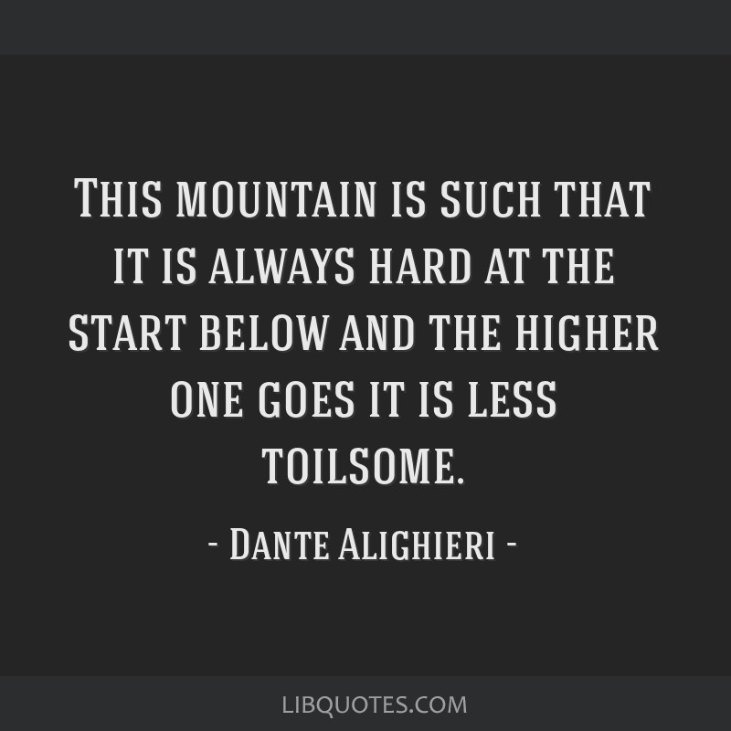 This mountain is such that it is always hard at the start below and the higher one goes it is less toilsome.