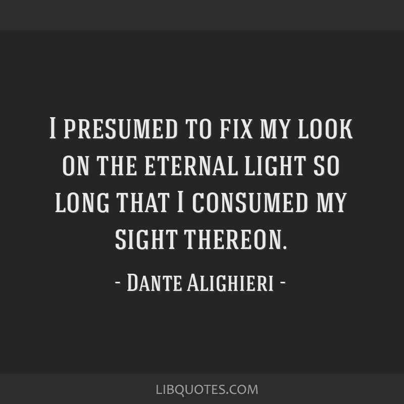 I presumed to fix my look on the eternal light so long that I consumed my sight thereon.