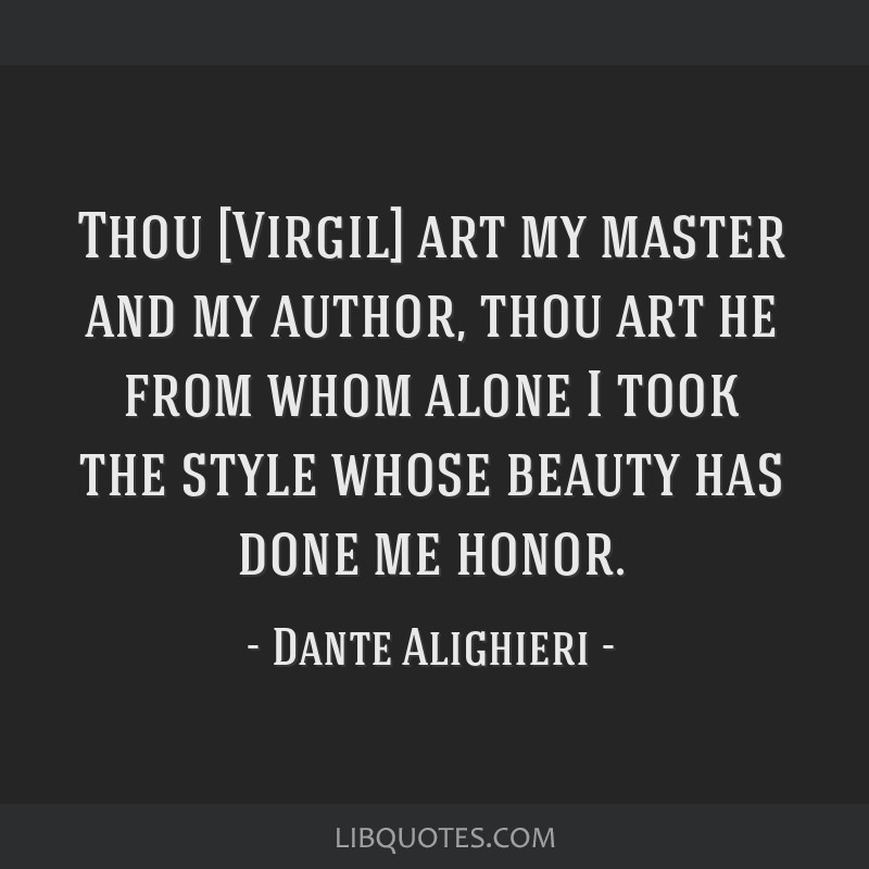 Thou [Virgil] art my master and my author, thou art he from whom alone I took the style whose beauty has done me honor.