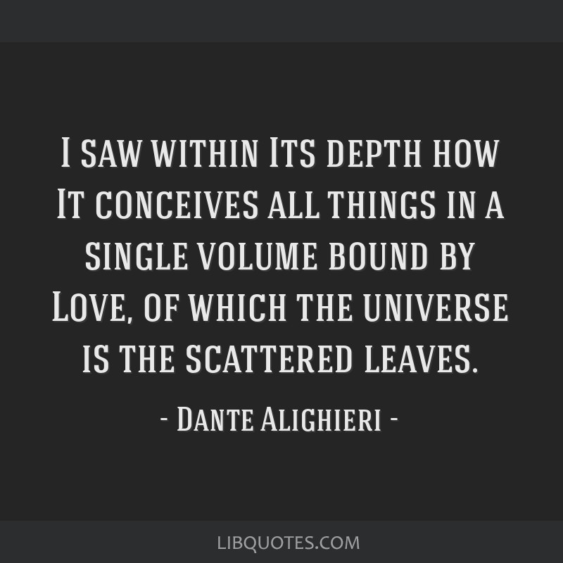 I saw within Its depth how It conceives all things in a single volume bound by Love, of which the universe is the scattered leaves.