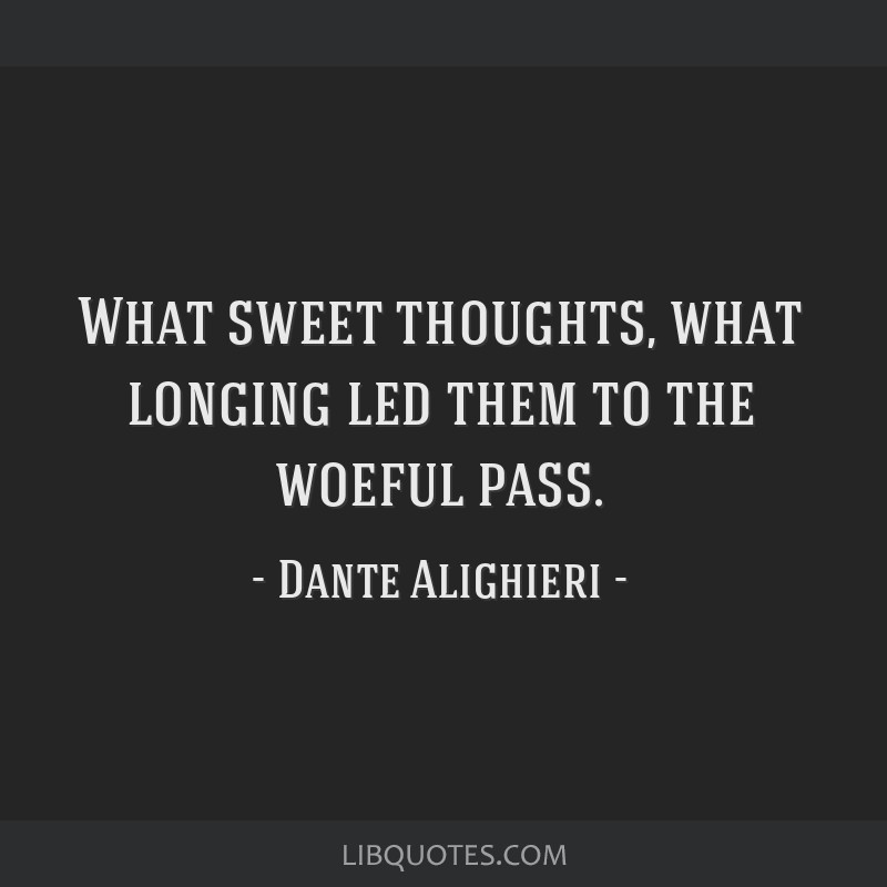What sweet thoughts, what longing led them to the woeful pass.