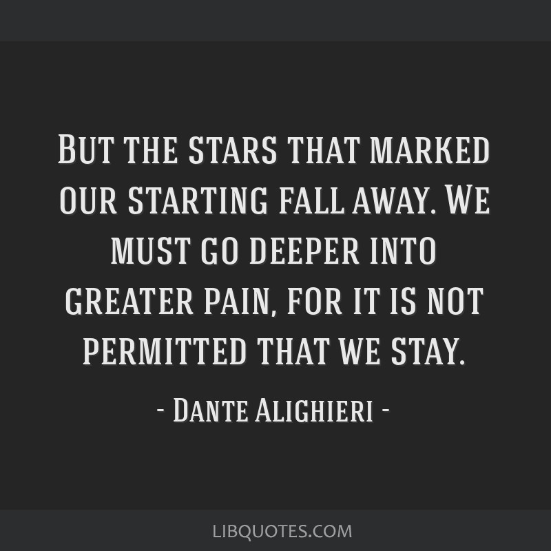 But the stars that marked our starting fall away. We must go deeper into greater pain, for it is not permitted that we stay.