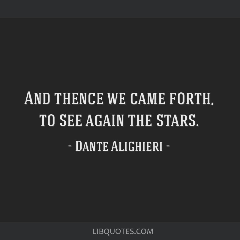 And thence we came forth, to see again the stars.
