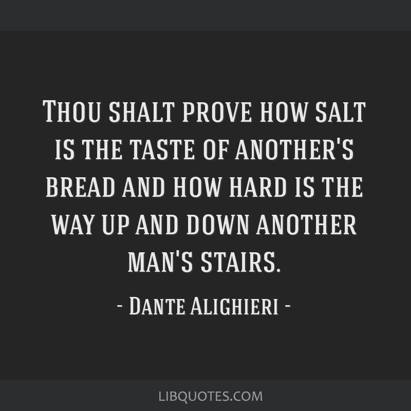 Thou shalt prove how salt is the taste of another's bread and how hard is the way up and down another man's stairs.