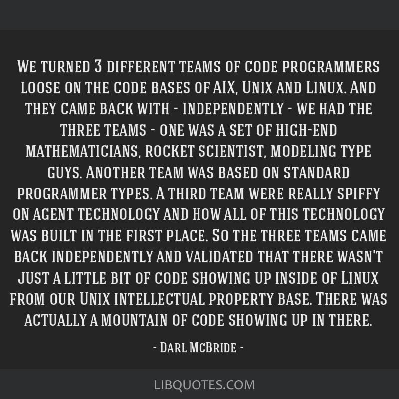 We turned 3 different teams of code programmers loose on the code bases of AIX, Unix and Linux. And they came back with - independently - we had the...