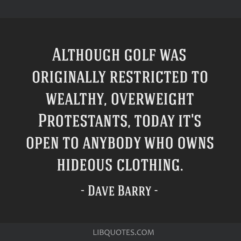 Although golf was originally restricted to wealthy, overweight Protestants, today it's open to anybody who owns hideous clothing.