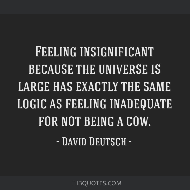 Feeling insignificant because the universe is large has exactly the same logic as feeling inadequate for not being a cow.