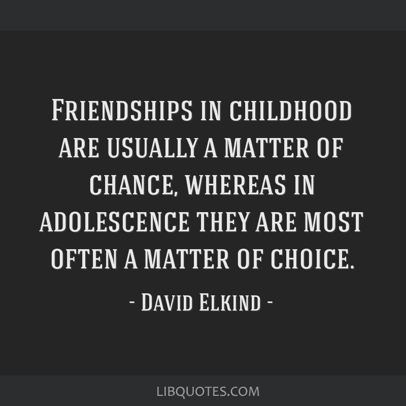 Friendships in childhood are usually a matter of chance, whereas in adolescence they are most often a matter of choice.