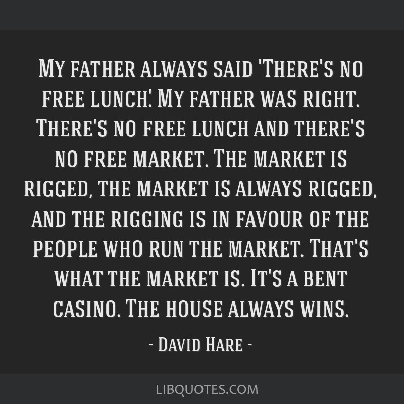 My father always said 'There's no free lunch.' My father was right. There's no free lunch and there's no free market. The market is rigged, the...
