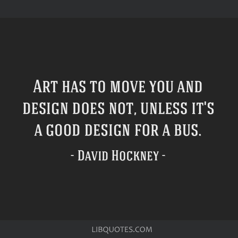 Art has to move you and design does not, unless it's a good design for a bus.