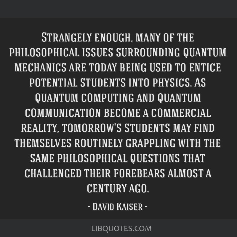 Strangely enough, many of the philosophical issues surrounding quantum mechanics are today being used to entice potential students into physics. As...