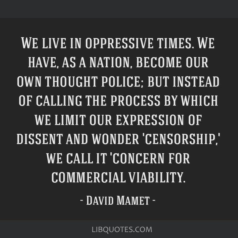 We live in oppressive times. We have, as a nation, become our own thought police; but instead of calling the process by which we limit our expression ...