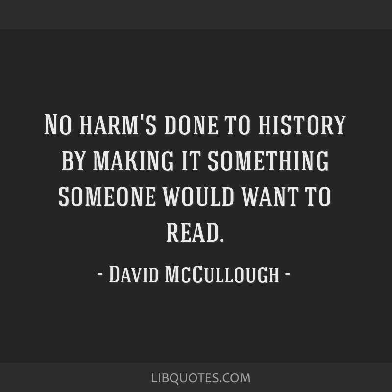 No harm's done to history by making it something someone would want to read.