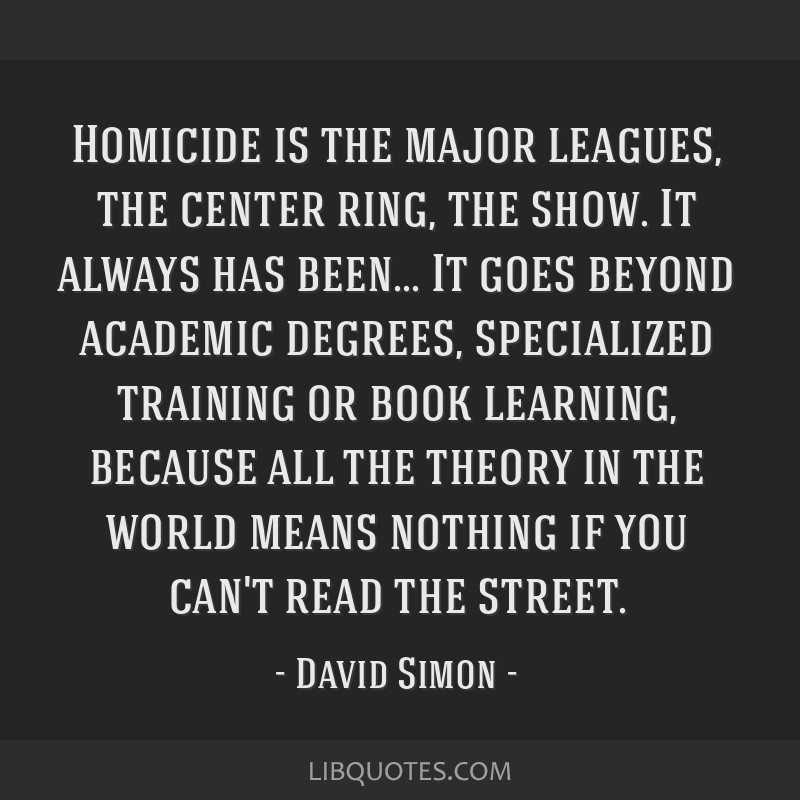 Homicide is the major leagues, the center ring, the show. It always has been... It goes beyond academic degrees, specialized training or book...