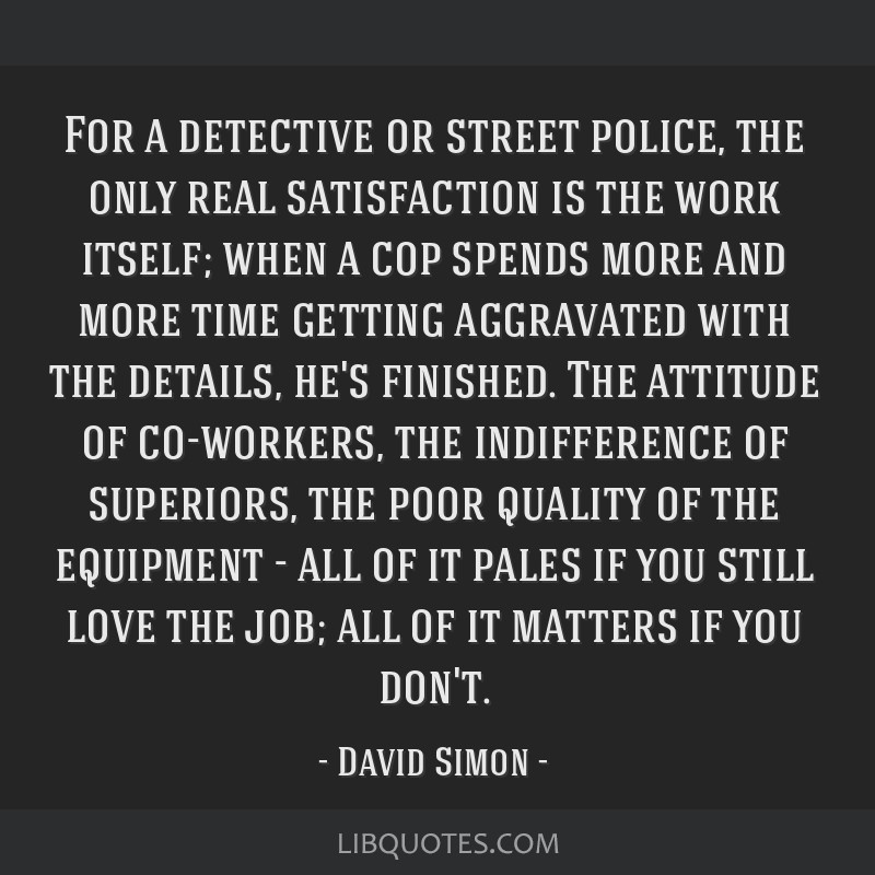For a detective or street police, the only real satisfaction is the work itself; when a cop spends more and more time getting aggravated with the...