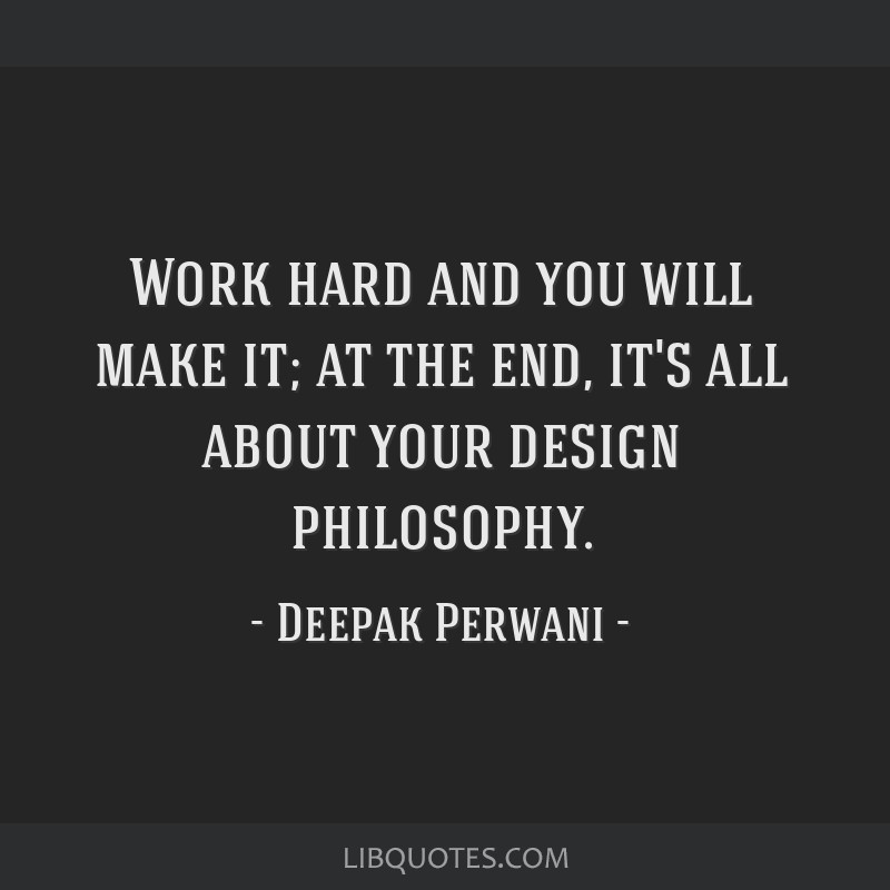 Work hard and you will make it; at the end, it's all about your design philosophy.
