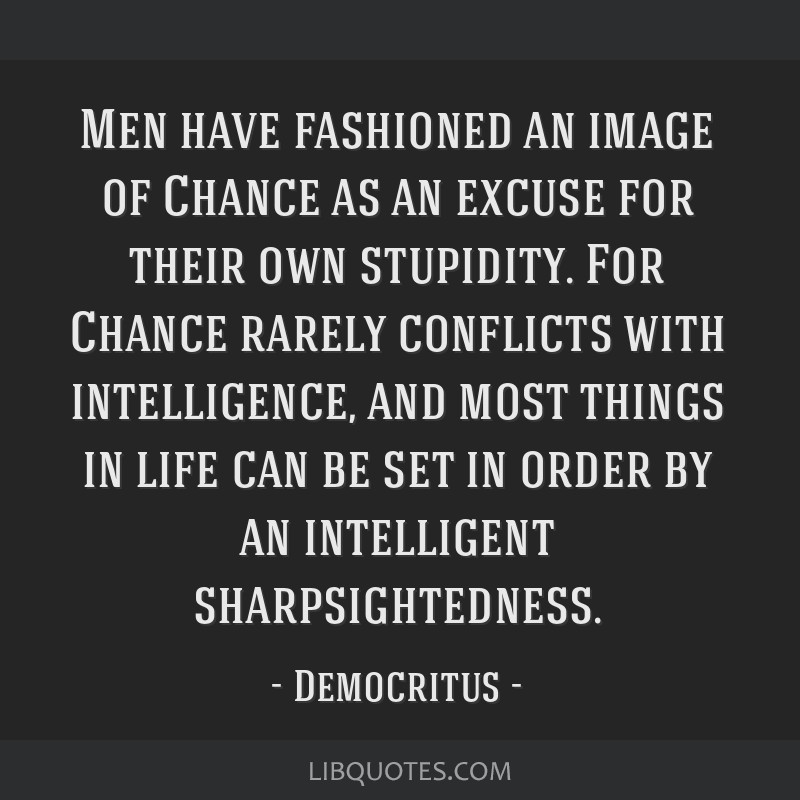 Men have fashioned an image of Chance as an excuse for their own stupidity. For Chance rarely conflicts with intelligence, and most things in life...