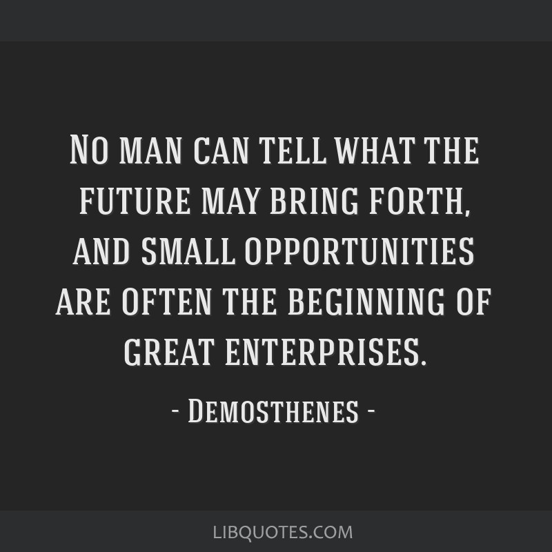 No man can tell what the future may bring forth, and small opportunities are often the beginning of great enterprises.