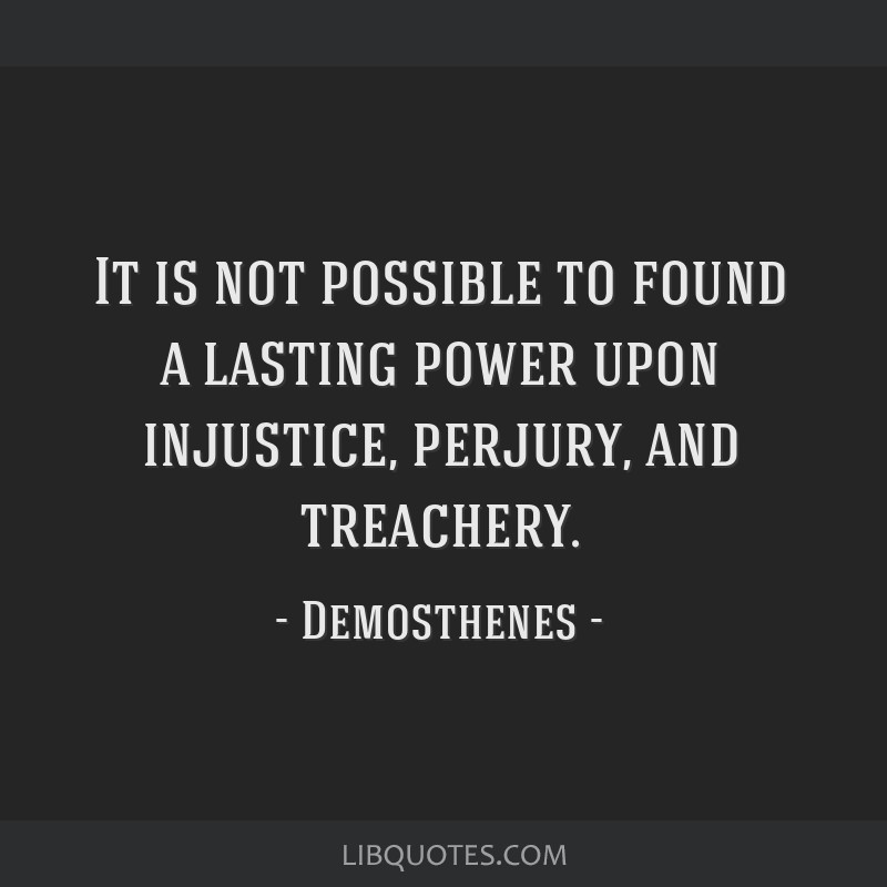 It is not possible to found a lasting power upon injustice, perjury, and treachery.