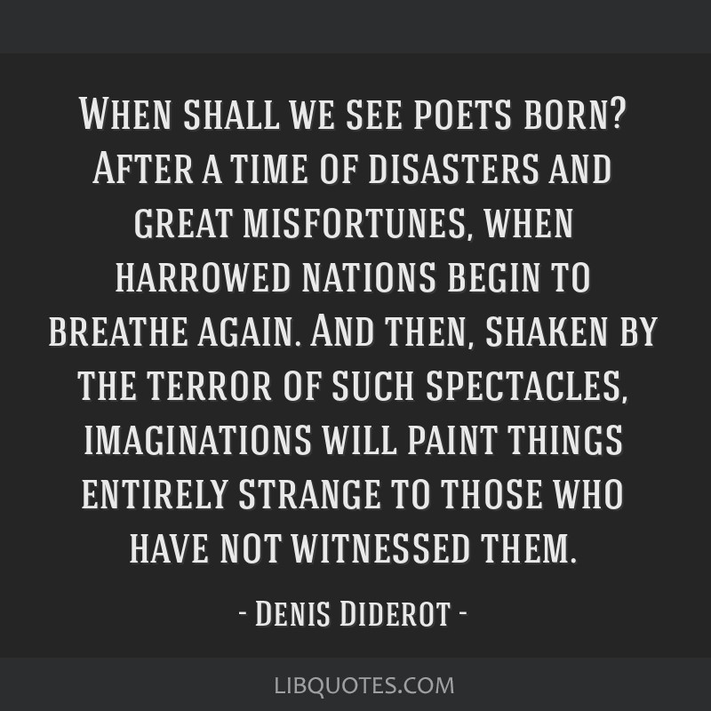 When shall we see poets born? After a time of disasters and great misfortunes, when harrowed nations begin to breathe again. And then, shaken by the...