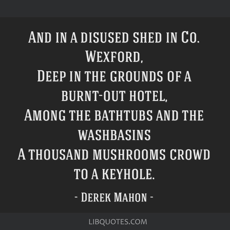 And in a disused shed in Co. Wexford, Deep in the grounds of a burnt-out hotel, Among the bathtubs and the washbasins A thousand mushrooms crowd to a ...