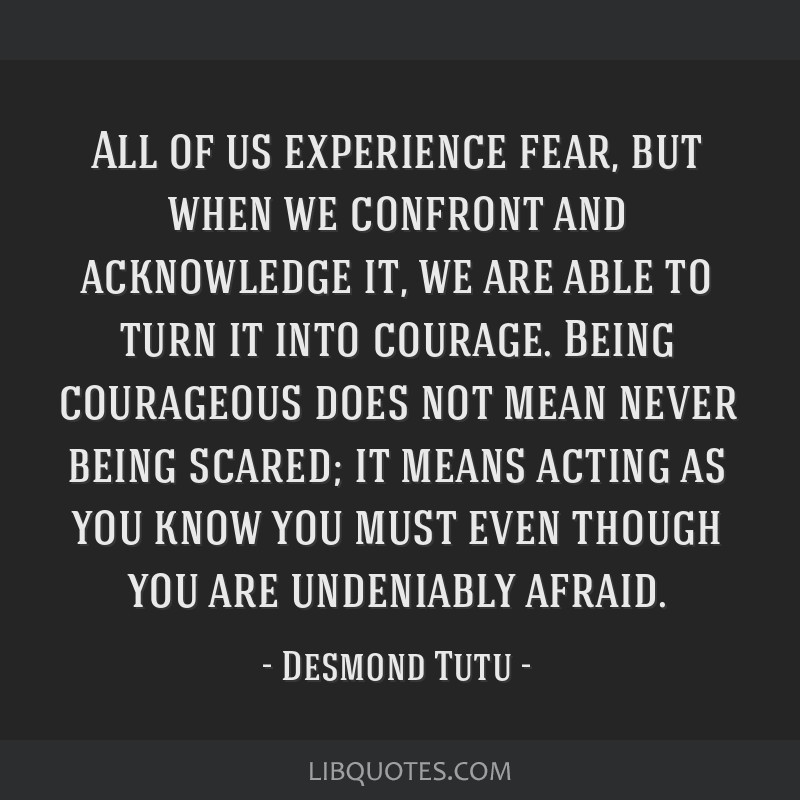 All of us experience fear, but when we confront and acknowledge it, we are able to turn it into courage. Being courageous does not mean never being...