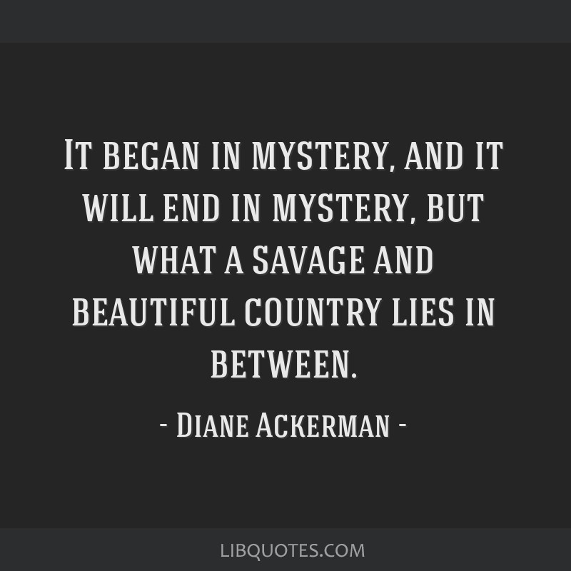 It began in mystery, and it will end in mystery, but what a savage and beautiful country lies in between.