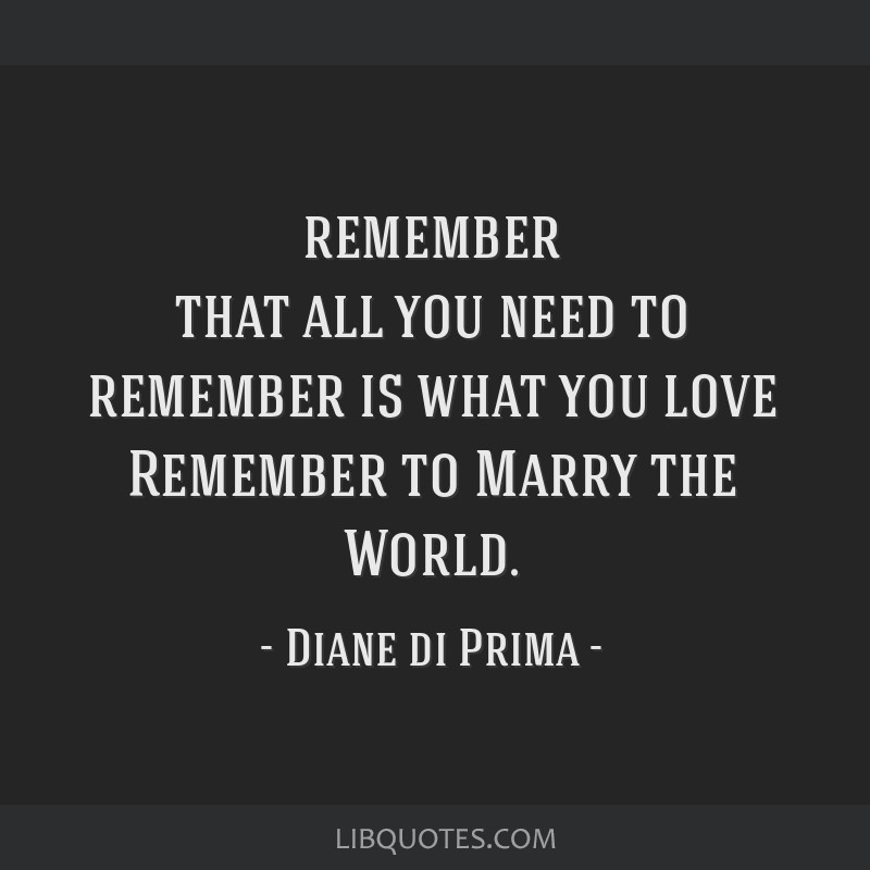Remember that all you need to remember is what you love Remember to Marry the World.