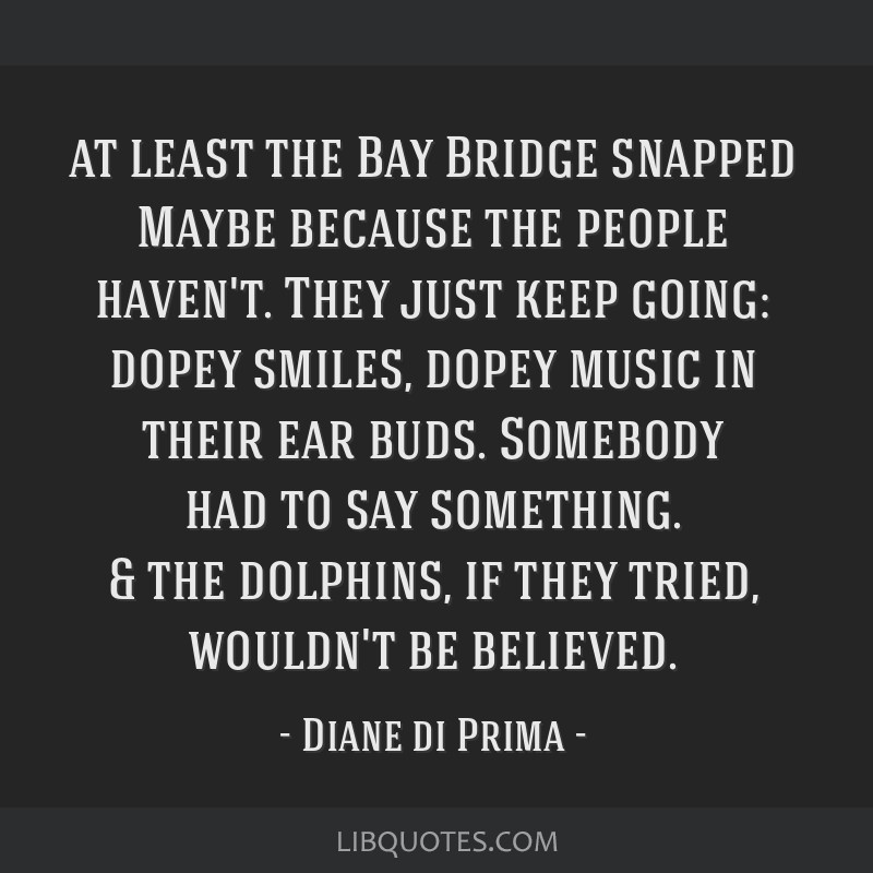 At least the Bay Bridge snapped Maybe because the people haven't. They just keep going: dopey smiles, dopey music in their ear buds. Somebody had to...