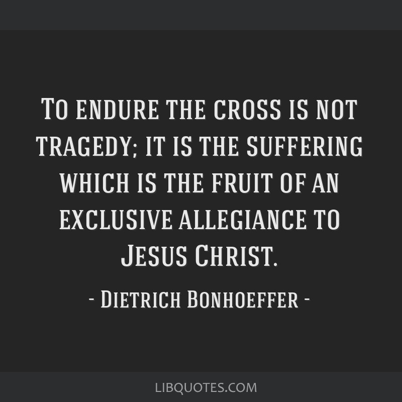 To endure the cross is not tragedy; it is the suffering which is the fruit of an exclusive allegiance to Jesus Christ.