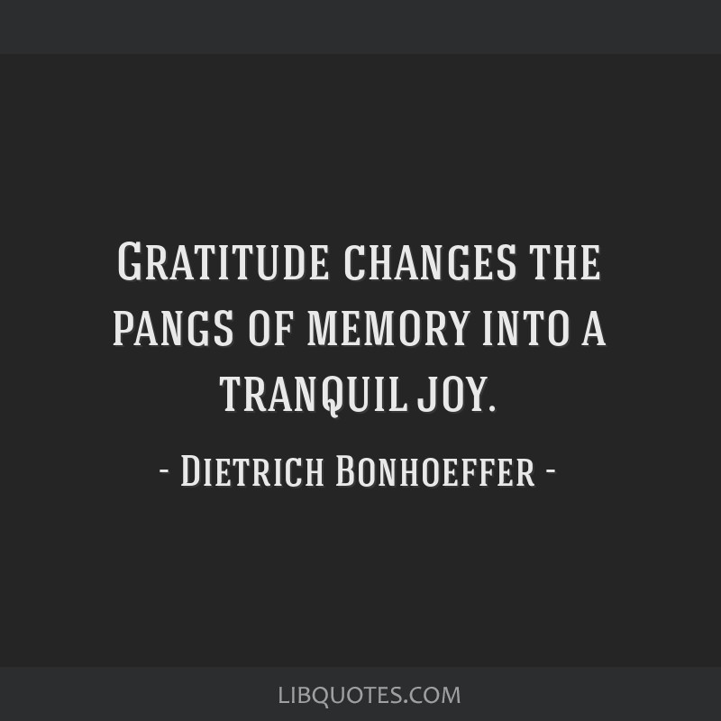 Gratitude changes the pangs of memory into a tranquil joy.