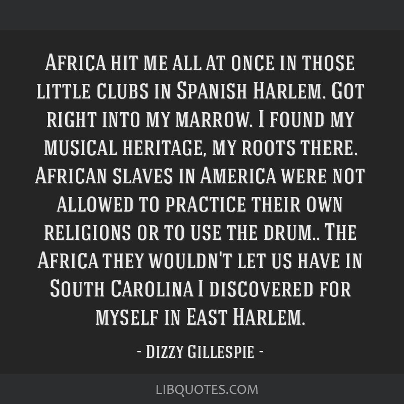 Africa hit me all at once in those little clubs in Spanish Harlem. Got right into my marrow. I found my musical heritage, my roots there. African...