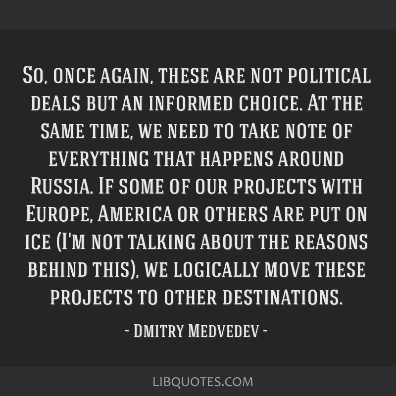 So, once again, these are not political deals but an informed choice. At the same time, we need to take note of everything that happens around...