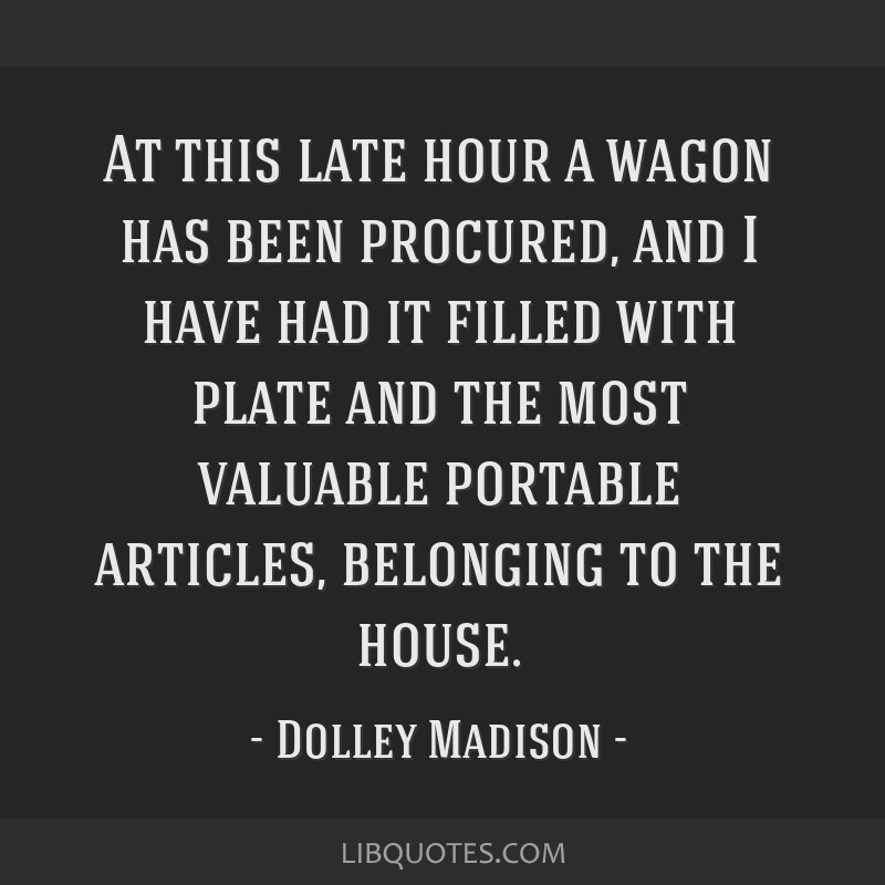 At this late hour a wagon has been procured, and I have had it filled with plate and the most valuable portable articles, belonging to the house.