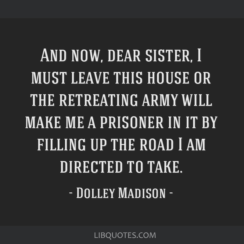 And now, dear sister, I must leave this house or the retreating army will make me a prisoner in it by filling up the road I am directed to take.