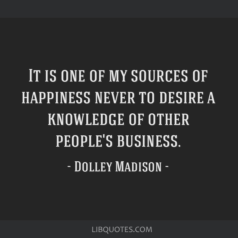 It is one of my sources of happiness never to desire a knowledge of other people's business.