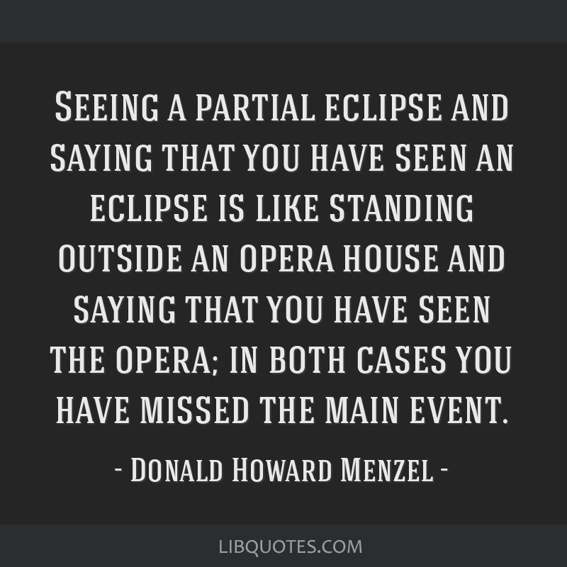Seeing a partial eclipse and saying that you have seen an eclipse is like standing outside an opera house and saying that you have seen the opera; in ...