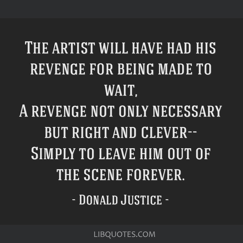 The artist will have had his revenge for being made to wait, A revenge not only necessary but right and clever-- Simply to leave him out of the scene ...