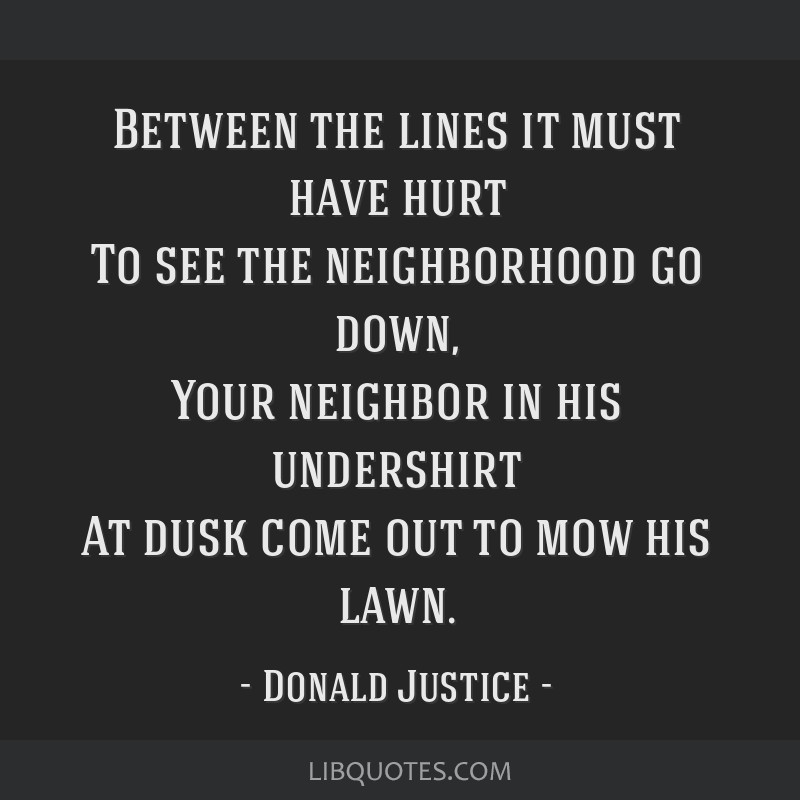 Between the lines it must have hurt To see the neighborhood go down, Your neighbor in his undershirt At dusk come out to mow his lawn.
