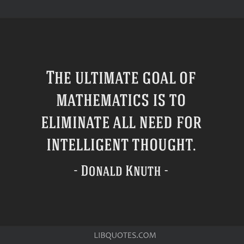 The ultimate goal of mathematics is to eliminate all need for intelligent thought.
