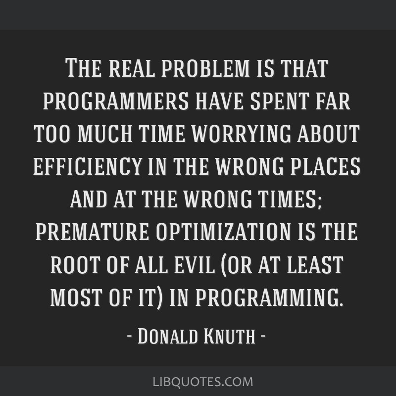 The real problem is that programmers have spent far too much time worrying about efficiency in the wrong places and at the wrong times; premature...