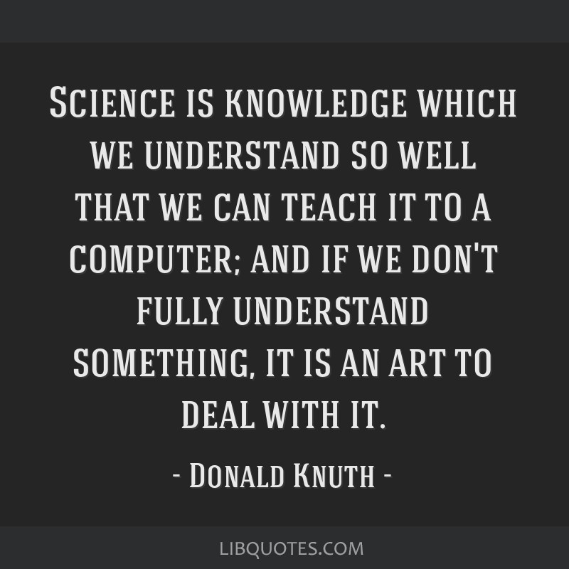 Science is knowledge which we understand so well that we can teach it to a computer; and if we don't fully understand something, it is an art to deal ...