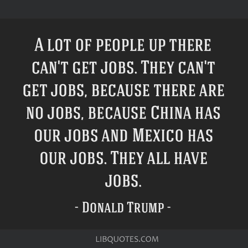 A lot of people up there can't get jobs. They can't get jobs, because there are no jobs, because China has our jobs and Mexico has our jobs. They all ...