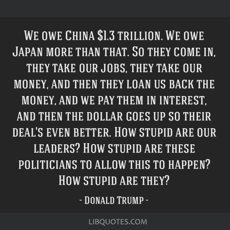 We owe China $1.3 trillion. We owe Japan more than that. So they come in, they take our jobs, they take our money, and then they loan us back the...