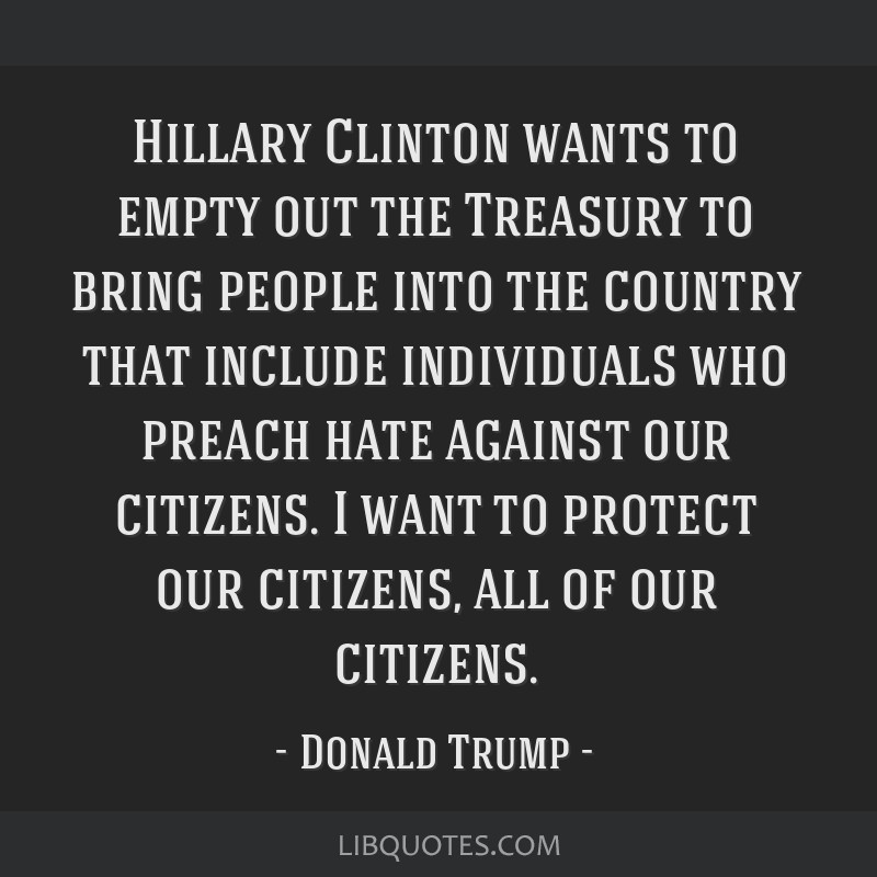 Hillary Clinton wants to empty out the Treasury to bring people into the country that include individuals who preach hate against our citizens. I...