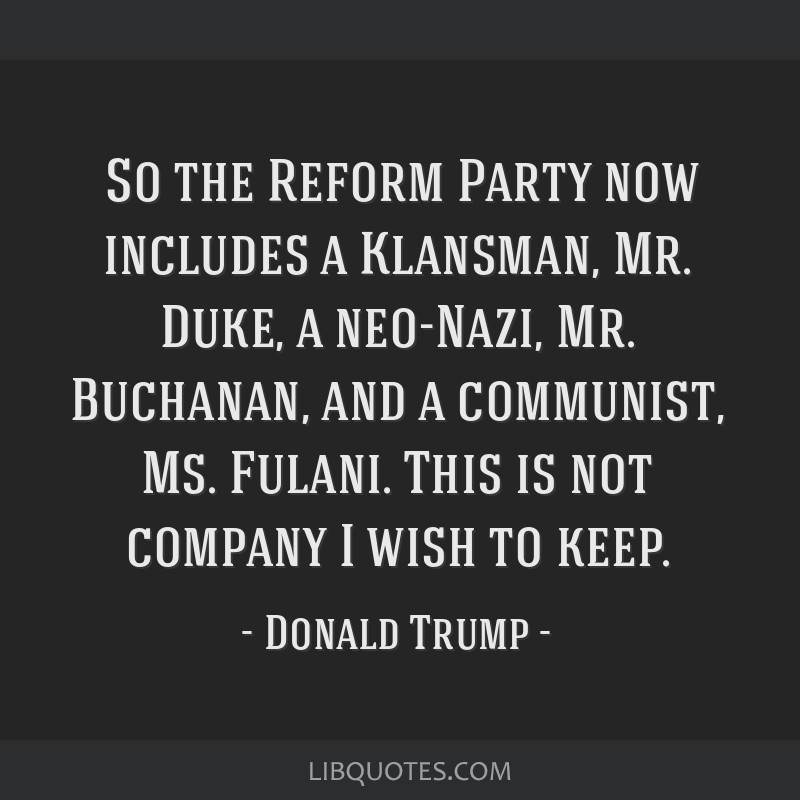 ̈So the Reform Party now includes a Klansman, Mr. Duke, a neo-Nazi, Mr. Buchanan, and a communist, Ms. Fulani. This is not company I wish to keep.