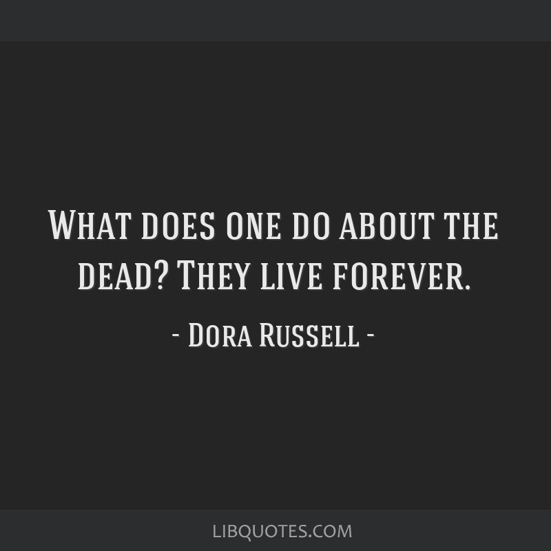 What does one do about the dead? They live forever.