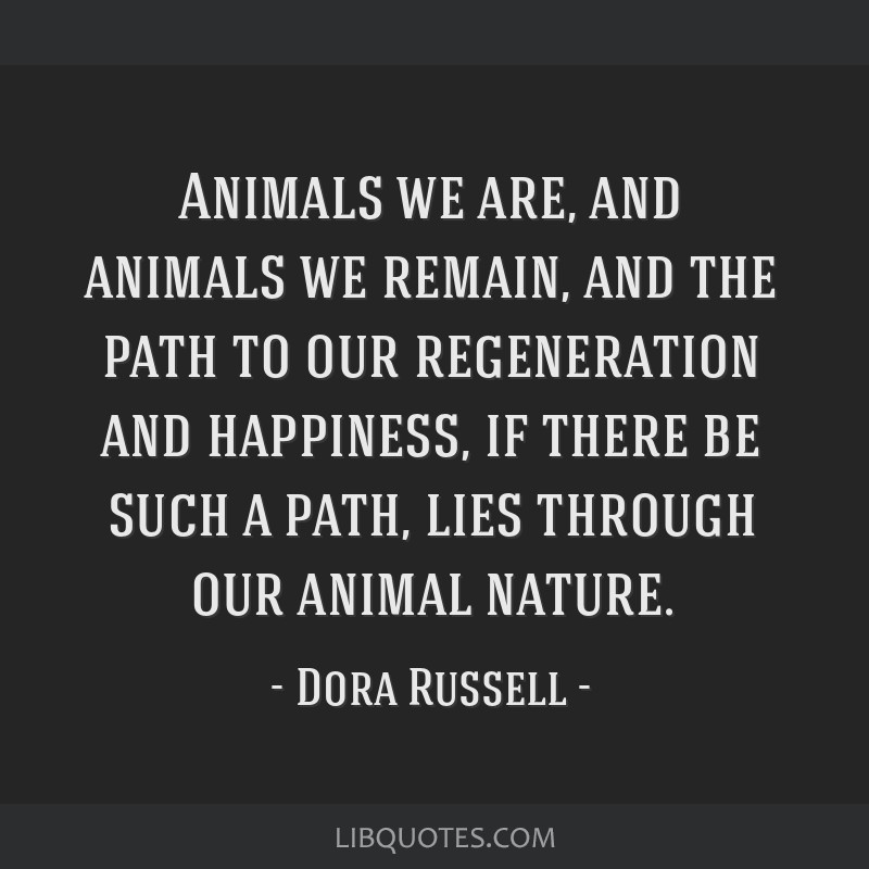 Animals we are, and animals we remain, and the path to our regeneration and happiness, if there be such a path, lies through our animal nature.